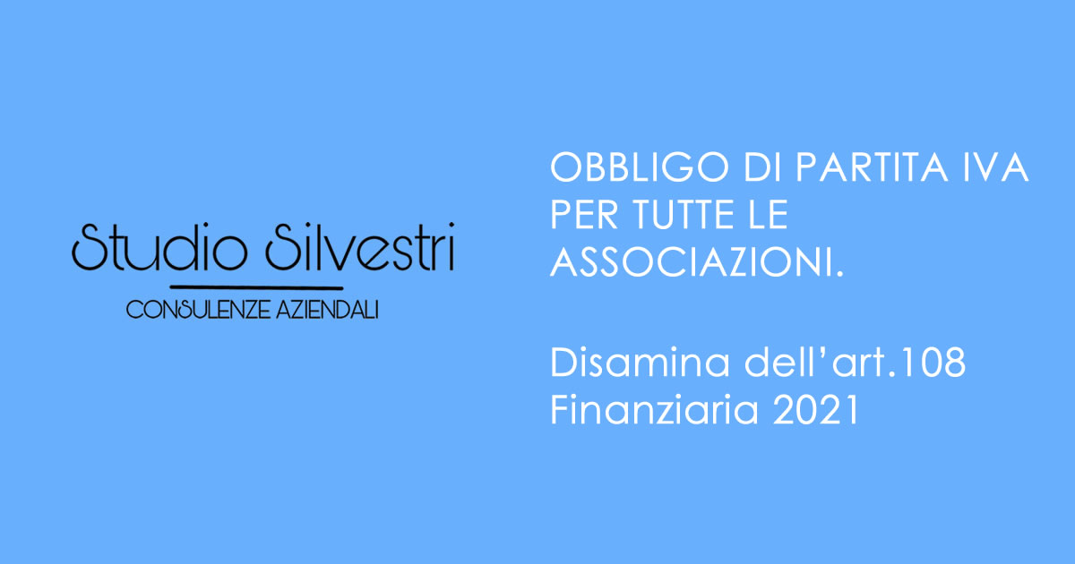 P.iva per tutte le Associazioni - disamina art. 108 - Finanziaria 2021 - www.StudioCommercialeSilvestri.it